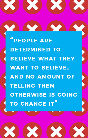 Quote: 'People are determined to believe what they want to believe, and no amount of telling them otherwise is going to change it'