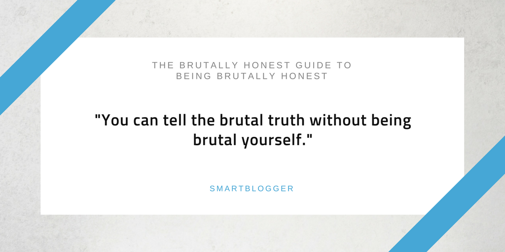 Be more honest than brutal