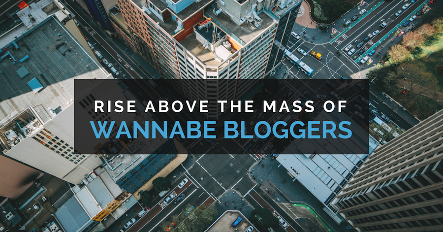 Rise above the mass of wannabe bloggers.